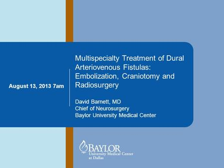 Multispecialty Treatment of Dural Arteriovenous Fistulas: Embolization, Craniotomy and Radiosurgery David Barnett, MD Chief of Neurosurgery Baylor University.