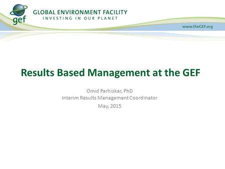 Results Based Management at the GEF Omid Parhizkar, PhD Interim Results Management Coordinator May, 2015.