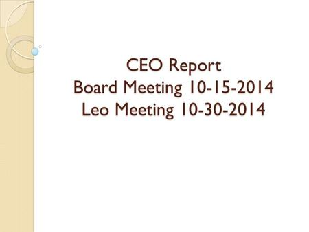 CEO Report Board Meeting 10-15-2014 Leo Meeting 10-30-2014.