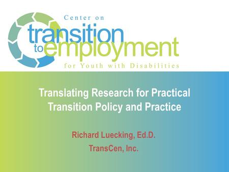 Translating Research for Practical Transition Policy and Practice Richard Luecking, Ed.D. TransCen, Inc.