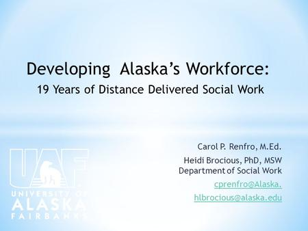 Carol P. Renfro, M.Ed. Heidi Brocious, PhD, MSW Department of Social Work  Developing Alaska's Workforce: 19 Years.