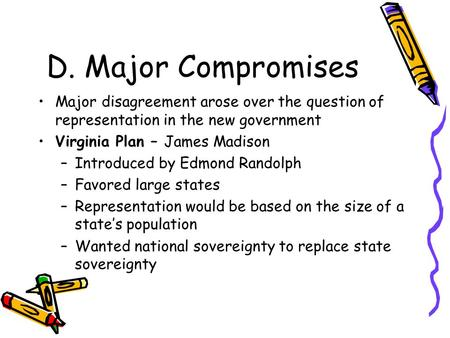 D. Major Compromises Major disagreement arose over the question of representation in the new government Virginia Plan – James Madison –Introduced by Edmond.