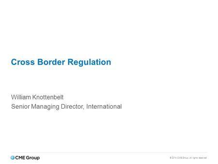 © 2014 CME Group. All rights reserved. Cross Border Regulation William Knottenbelt Senior Managing Director, International.