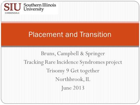 Bruns, Campbell & Springer Tracking Rare Incidence Syndromes project Trisomy 9 Get together Northbrook, IL June 2013 Placement and Transition.