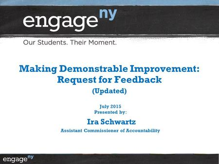 Making Demonstrable Improvement: Request for Feedback (Updated) July 2015 Presented by: Ira Schwartz Assistant Commissioner of Accountability.