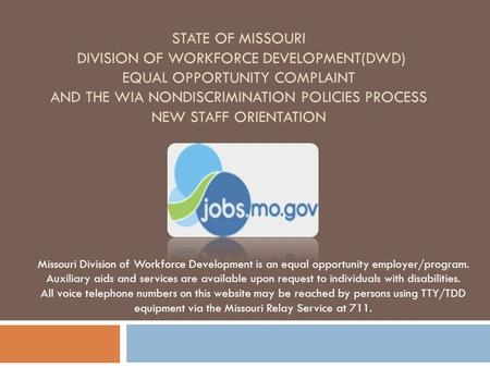 State of Missouri Division of Workforce Development(DWD) Equal Opportunity Complaint and the WIA Nondiscrimination Policies Process New Staff Orientation.