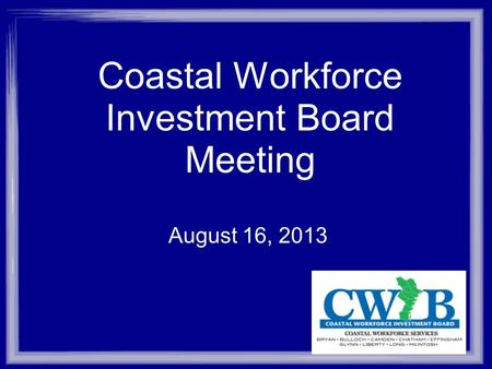 Coastal Workforce Investment Board Meeting August 16, 2013.