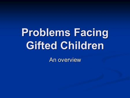 Problems Facing Gifted Children An overview. Gifted/Talented Children… Develop differently than their peers Develop differently than their peers May be.