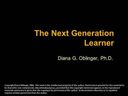 The Next Generation Learner Diana G. Oblinger, Ph.D. Copyright Diana Oblinger, 2004. This work is the intellectual property of the author. Permission is.