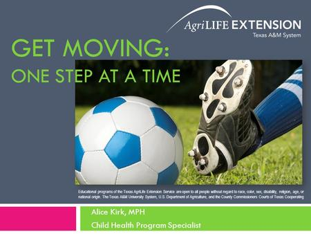 GET MOVING: ONE STEP AT A TIME Alice Kirk, MPH Child Health Program Specialist Educational programs of the Texas AgriLife Extension Service are open to.