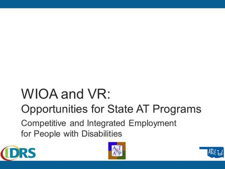 WIOA and VR: Opportunities for State AT Programs Competitive and Integrated Employment for People with Disabilities.