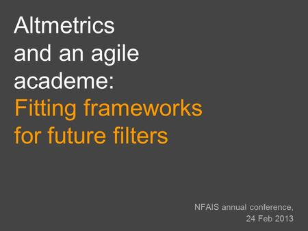 NFAIS annual conference, 24 Feb 2013 Fitting frameworks for future filters Altmetrics and an agile academe: