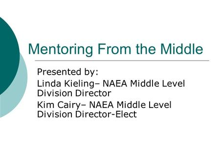 Mentoring From the Middle Presented by: Linda Kieling– NAEA Middle Level Division Director Kim Cairy– NAEA Middle Level Division Director-Elect.