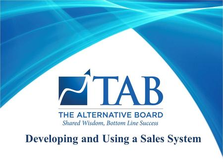 Developing and Using a Sales System. Developed To Help TAB Members Achieve Greater Sales And Profits  Uses proven methods that have been used to take.