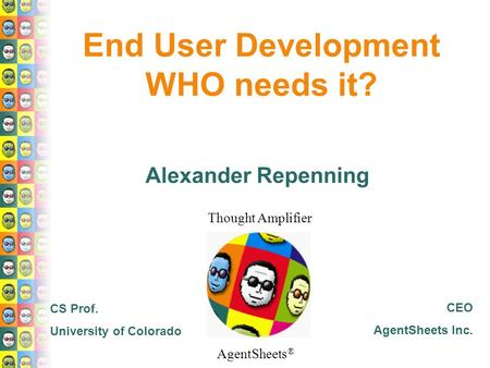 AgentSheets ® Thought Amplifier End User Development WHO needs it? Alexander Repenning CS Prof. University of Colorado CEO AgentSheets Inc.