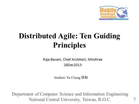 Distributed Agile: Ten Guiding Principles Student: Yu Chang 張鈺 Raja Bavani, Chief Architect, Mindtree 28Dec2013 1 Department of Computer Science and Information.