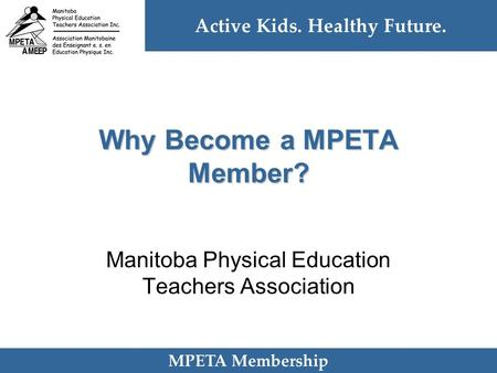 Active Kids. Healthy Future. MPETA Membership Why Become a MPETA Member? Manitoba Physical Education Teachers Association.