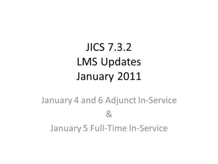 JICS 7.3.2 LMS Updates January 2011 January 4 and 6 Adjunct In-Service & January 5 Full-Time In-Service.