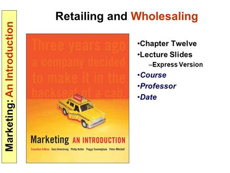 Marketing: An Introduction Retailing and Wholesaling Chapter Twelve Lecture Slides –Express Version Course Professor Date.