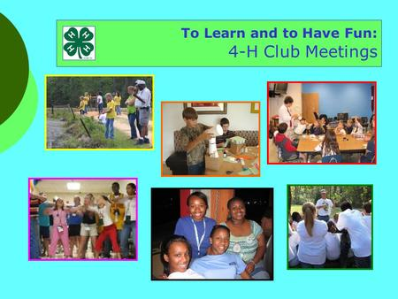 To Learn and to Have Fun: 4-H Club Meetings. To have fun To do stuff using your head, heart, and hands To have fun To practice leading To have fun To.