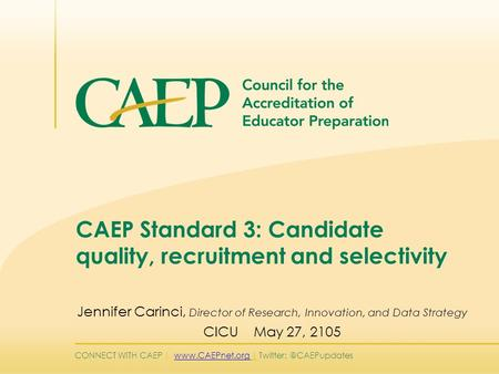 CONNECT WITH CAEP |  | CAEP Standard 3: Candidate quality, recruitment and selectivity Jennifer Carinci,