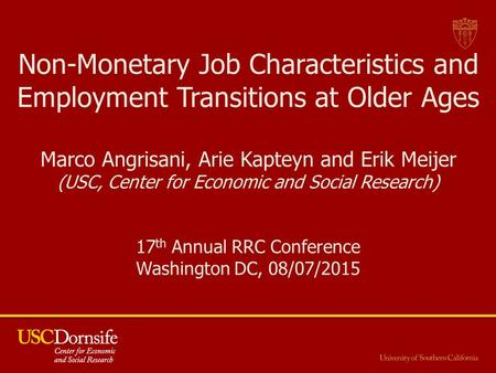Non-Monetary Job Characteristics and Employment Transitions at Older Ages Marco Angrisani, Arie Kapteyn and Erik Meijer (USC, Center for Economic and Social.