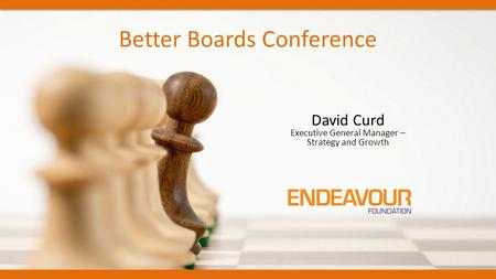 Better Boards Conference David Curd Executive General Manager – Strategy and Growth.