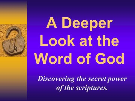 A Deeper Look at the Word of God Discovering the secret power of the scriptures.