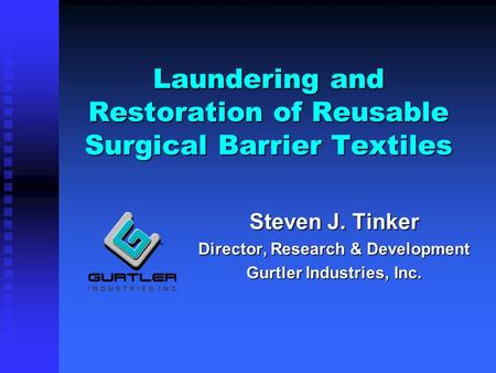 Laundering and Restoration of Reusable Surgical Barrier Textiles Steven J. Tinker Director, Research & Development Gurtler Industries, Inc.