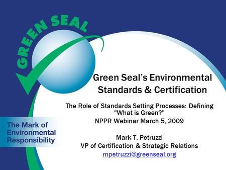 Green Seal's Environmental Standards & Certification The Role of Standards Setting Processes: Defining What is Green? NPPR Webinar March 5, 2009 Mark.