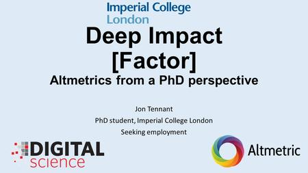 Deep Impact [Factor] Altmetrics from a PhD perspective Jon Tennant PhD student, Imperial College London Seeking employment.