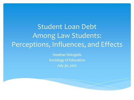 Student Loan Debt Among Law Students: Perceptions, Influences, and Effects Heather DiAngelis Sociology of Education July 30, 2012.