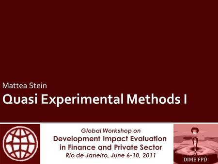 Global Workshop on Development Impact Evaluation in Finance and Private Sector Rio de Janeiro, June 6-10, 2011 Mattea Stein Quasi Experimental Methods.