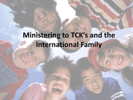 Ministering to TCK's and the International Family.