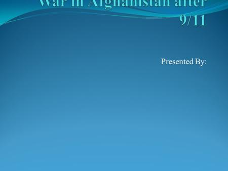 Presented By:. War in Afghanistan The war against Afghanistan was launched after Al Qaeda launched an attack on United States The United States attacked.
