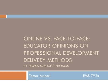 ONLINE VS. FACE-TO-FACE: EDUCATOR OPINIONS ON PROFESSIONAL DEVELOPMENT DELIVERY METHODS BY TERESA SCRUGGS THOMAS Tamar AvineriEMS 792x.
