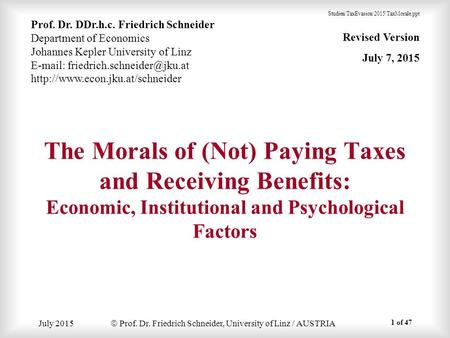 July 2015  Prof. Dr. Friedrich Schneider, University of Linz / AUSTRIA The Morals of (Not) Paying Taxes and Receiving Benefits: Economic, Institutional.