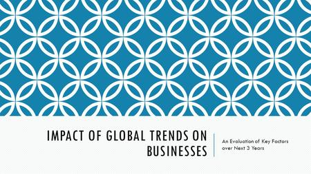 IMPACT OF GLOBAL TRENDS ON BUSINESSES An Evaluation of Key Factors over Next 3 Years.