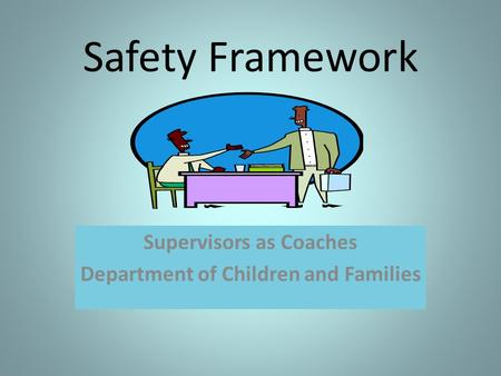 Safety Framework Supervisors as Coaches Department of Children and Families.