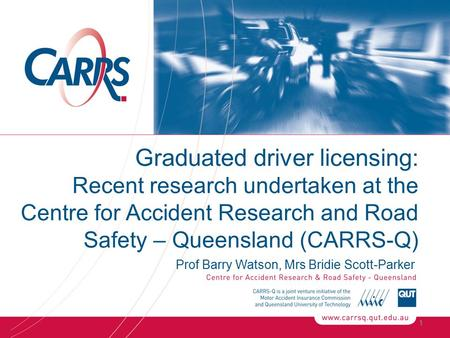 Graduated driver licensing: Recent research undertaken at the Centre for Accident Research and Road Safety – Queensland (CARRS-Q) Prof Barry Watson, Mrs.