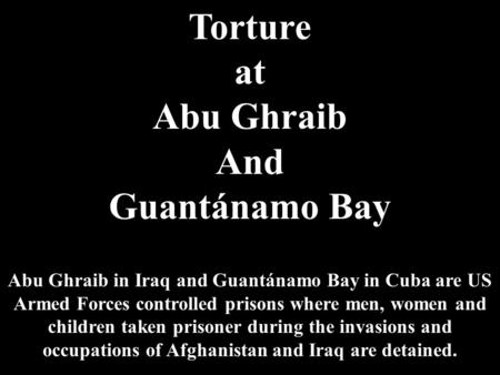 Torture at Abu Ghraib And Guantánamo Bay Abu Ghraib in Iraq and Guantánamo Bay in Cuba are US Armed Forces controlled prisons where men, women and children.