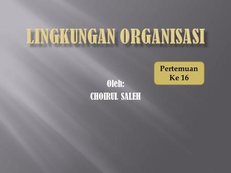 Oleh: CHOIRUL SALEH Pertemuan Ke 16. THE ENVIRONMENT OF ORGANIZATION We are mentioned earlier, organization are open system that import resources from.