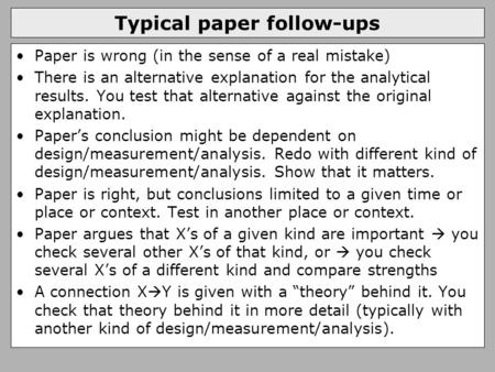 Typical paper follow-ups Paper is wrong (in the sense of a real mistake) There is an alternative explanation for the analytical results. You test that.