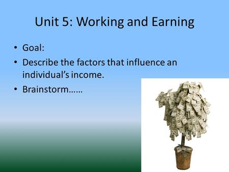 Unit 5: Working and Earning Goal: Describe the factors that influence an individual's income. Brainstorm……