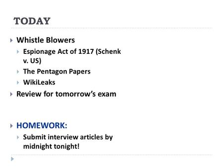 TODAY  Whistle Blowers  Espionage Act of 1917 (Schenk v. US)  The Pentagon Papers  WikiLeaks  Review for tomorrow's exam  HOMEWORK:  Submit interview.