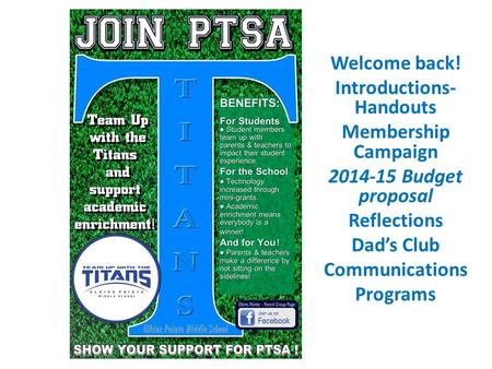 Welcome back! Introductions- Handouts Membership Campaign 2014-15 Budget proposal Reflections Dad's Club Communications Programs.