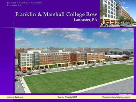 Franklin & Marshall College Row Lancaster, PA Aimee Bashore Senior Thesis 2007Construction Management © Elkus Manfredi Architects Franklin & Marshall College.