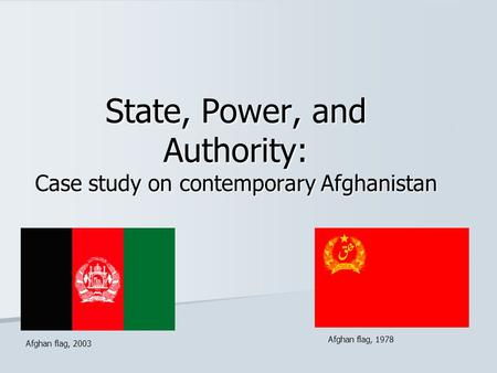 State, Power, and Authority: Case study on contemporary Afghanistan Afghan flag, 2003 Afghan flag, 1978.
