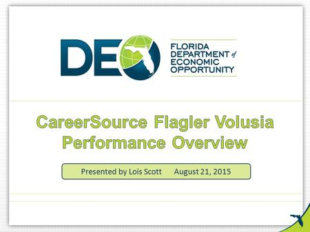 Presented by Lois ScottAugust 21, 2015. Why We Are Here Financial and Participant Data Overview Program Year 2014 – 2015 – Program Performance – Performance.