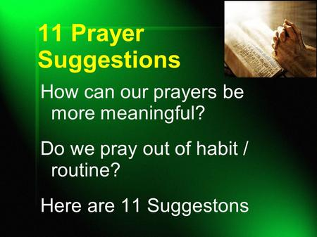 11 Prayer Suggestions How can our prayers be more meaningful? Do we pray out of habit / routine? Here are 11 Suggestons.